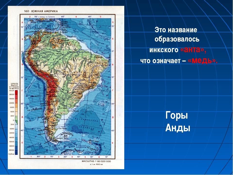 Это название образовалось инкского «анта», что означает – «медь». Горы Анды