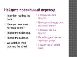 Найдите правильный перевод I saw him reading the book. Have you ever seen her