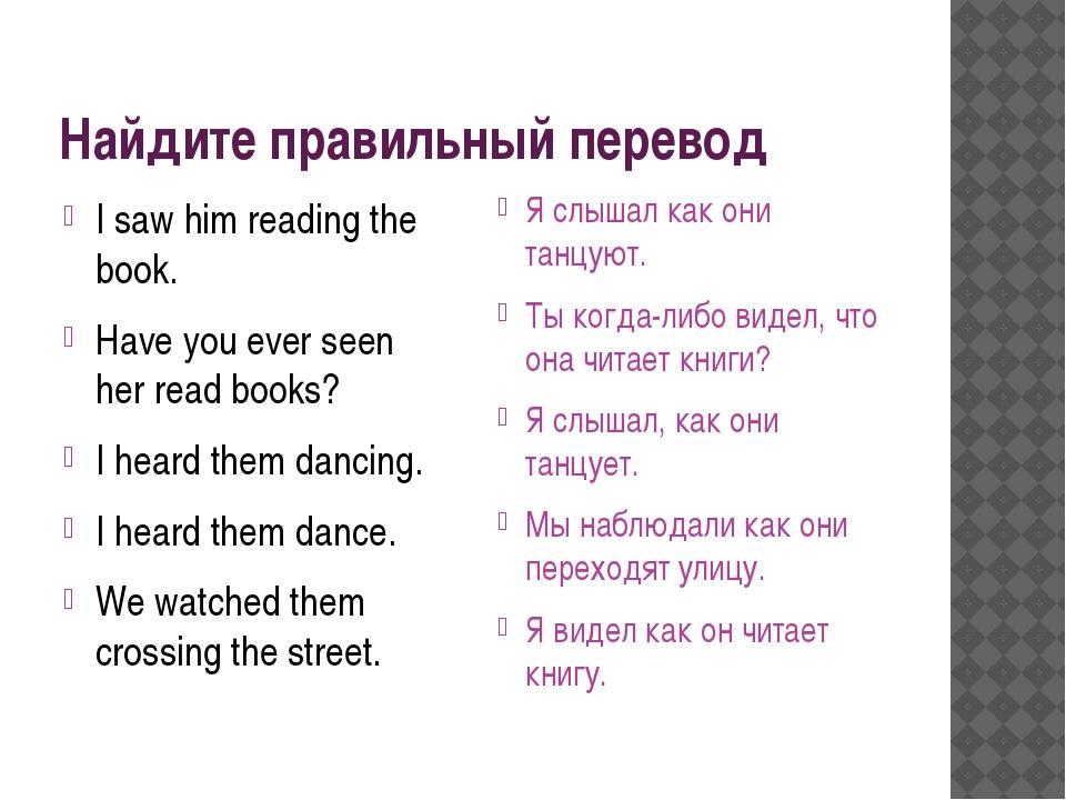 Найдите правильный перевод I saw him reading the book. Have you ever seen her...