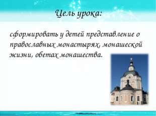Цель урока: сформировать у детей представление о православных монастырях, мон