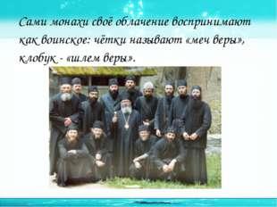 Сами монахи своё облачение воспринимают как воинское: чётки называют «меч вер