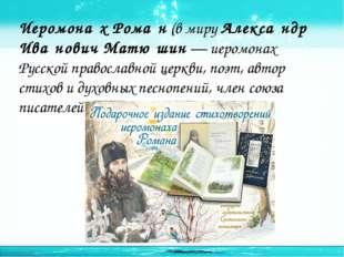 Иеромона́х Рома́н (в миру Алекса́ндр Ива́нович Матю́шин — иеромонах Русской п