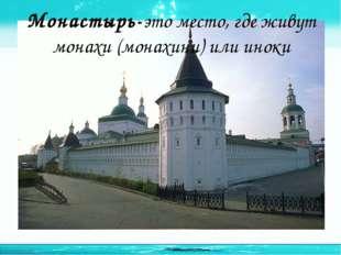 Монастырь-это место, где живут монахи (монахини) или иноки http://linda6035.