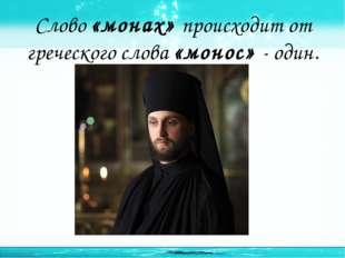 Слово «монах» происходит от греческого слова «монос» - один. http://linda6035