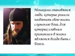 Монахами становятся люди, которые решили посвятить свою жизнь служению Бога,