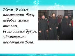 Монах в своём послушании Богу подобен самим ангелам, бесплотным духам, являющ