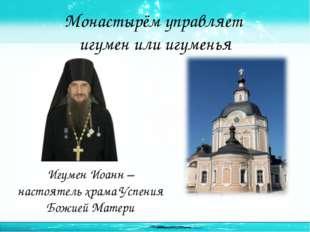 Монастырём управляет игумен или игуменья Игумен Иоанн – настоятель храма Успе
