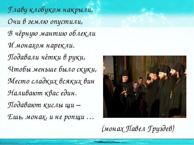 Главу клобуком накрыли, Очи в землю опустили, В чёрную мантию облекли И монах...