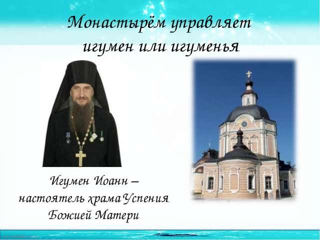 Монастырём управляет игумен или игуменья Игумен Иоанн – настоятель храма Успе...
