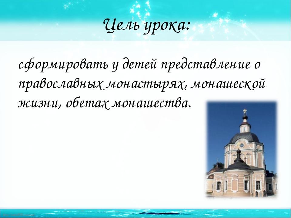 Цель урока: сформировать у детей представление о православных монастырях, мон...