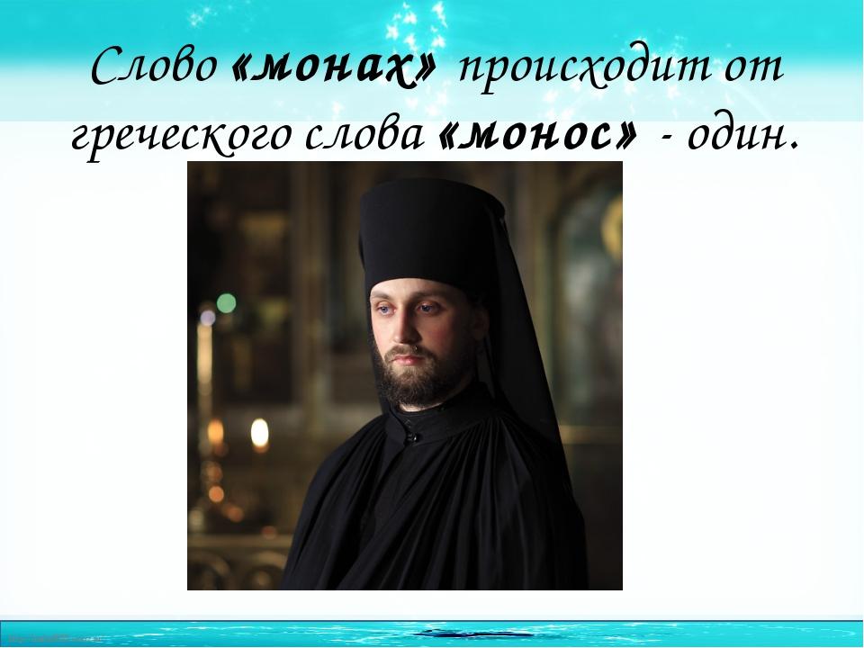 Слово «монах» происходит от греческого слова «монос» - один. http://linda6035...