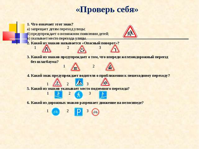 «Проверь себя» 1. Что означает этот знак? а) запрещает детям переход улицы;...