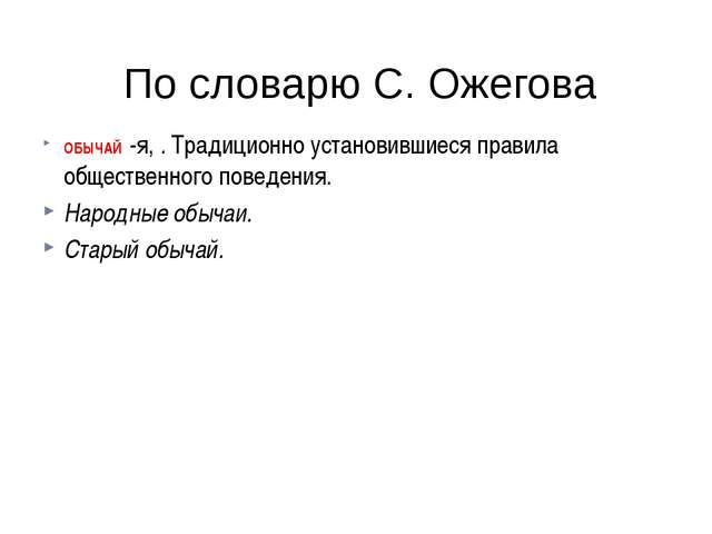 По словарю С. Ожегова ОБЫЧАЙ -я,.Традиционно установившиеся правила общес...