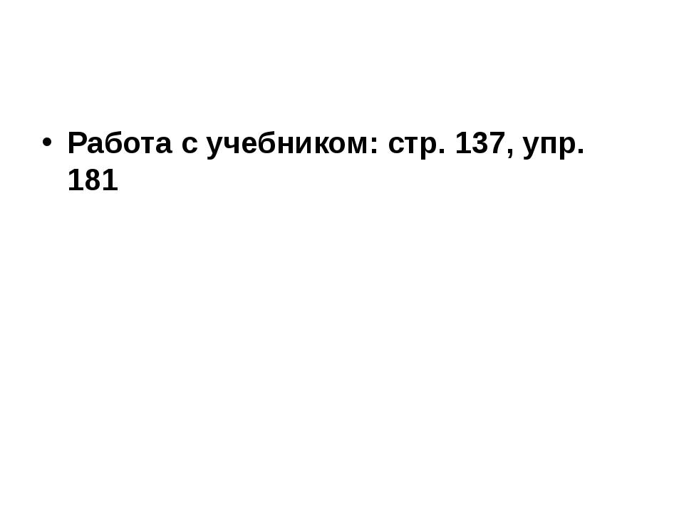 Работа с учебником: стр. 137, упр. 181