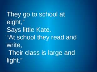 """They go to school at eight,"""" Says little Kate. """"At school they read and write"""