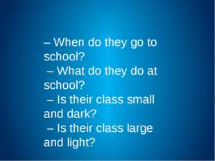 – When do they go to school? – What do they do at school? – Is their class sm