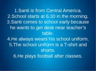 1.Santi is from Central America. 2.School starts at 6.30 in the morning. 3.Sa