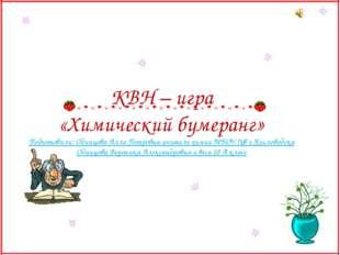 КВН – игра «Химический бумеранг» Подготовили: Одинцова Алла Петровна-учитель