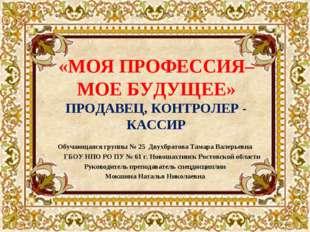 «МОЯ ПРОФЕССИЯ– МОЕ БУДУЩЕЕ» ПРОДАВЕЦ, КОНТРОЛЕР - КАССИР Обучающаяся группы