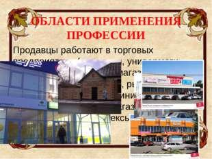 ОБЛАСТИ ПРИМЕНЕНИЯ ПРОФЕССИИ Продавцы работают в торговых предприятиях (мага