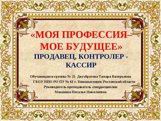 «МОЯ ПРОФЕССИЯ– МОЕ БУДУЩЕЕ» ПРОДАВЕЦ, КОНТРОЛЕР - КАССИР Обучающаяся группы...