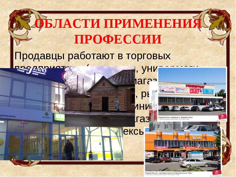 ОБЛАСТИ ПРИМЕНЕНИЯ ПРОФЕССИИ Продавцы работают в торговых предприятиях (мага...