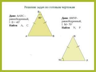 Решение задач по готовым чертежам A B B Дано: ∆АВС - равнобедренный, ∠B = 40°