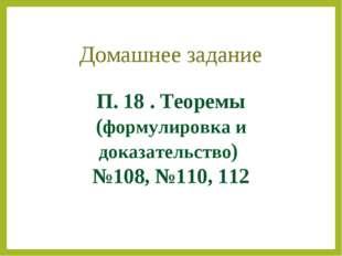 П. 18 . Теоремы (формулировка и доказательство) №108, №110, 112 Домашнее зада