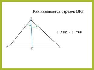 А В С К ∠ АВК = ∠ СВК Как называется отрезок ВК?