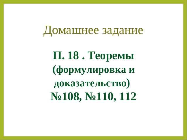 П. 18 . Теоремы (формулировка и доказательство) №108, №110, 112 Домашнее зада...