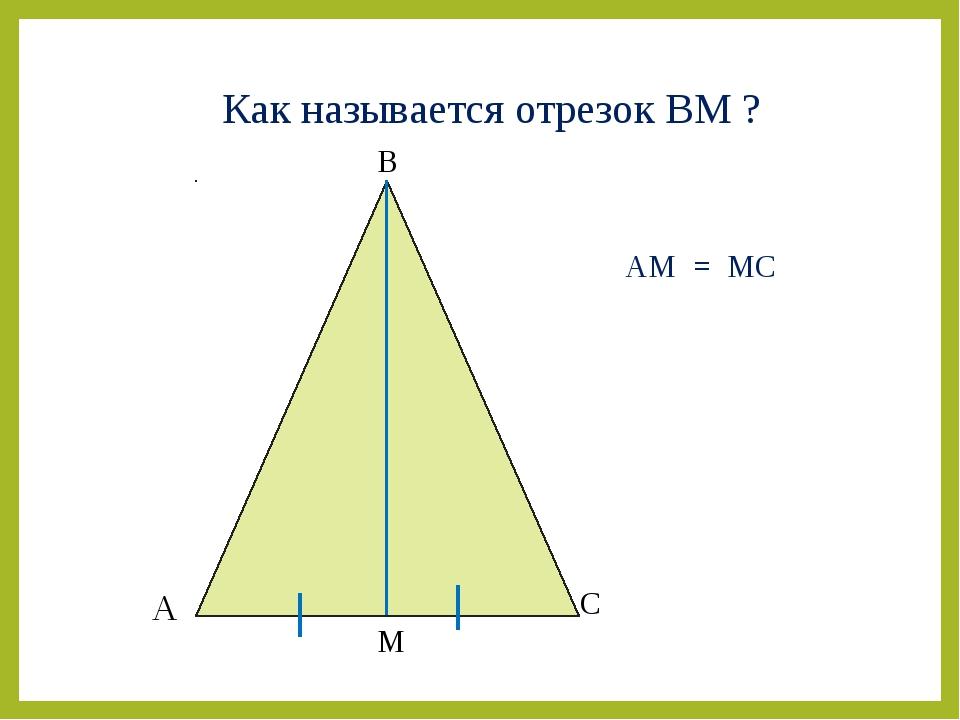 А В С М Как называется отрезок ВМ ? АМ = МС