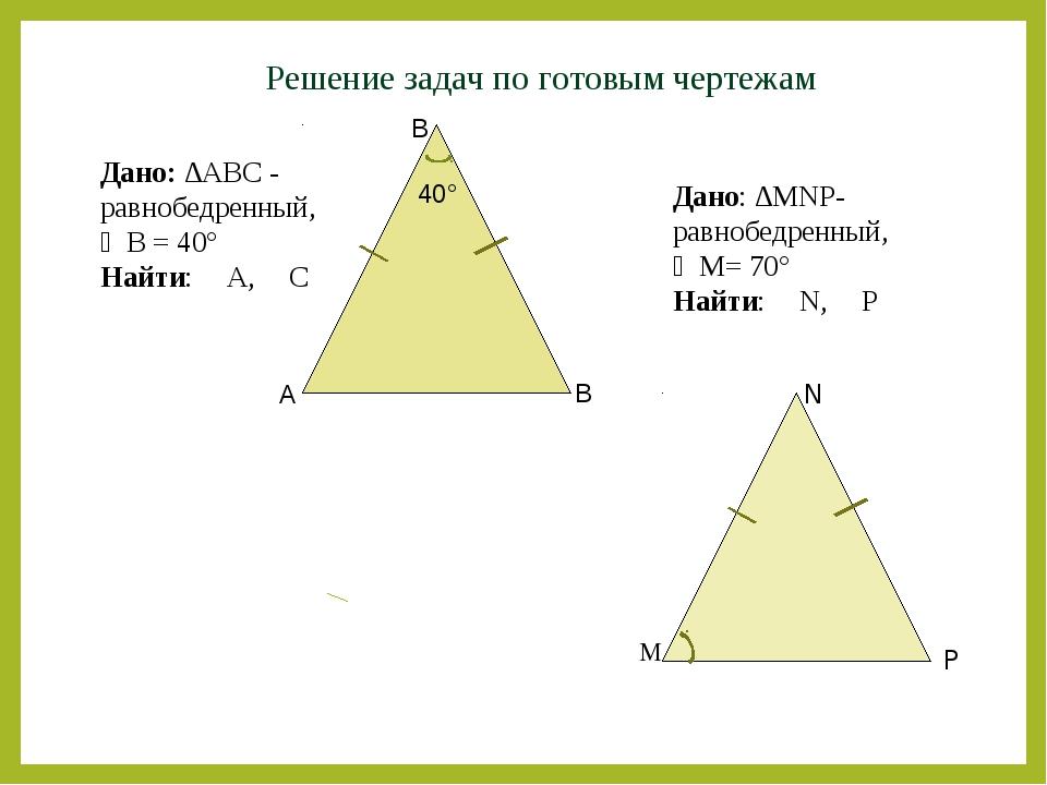 Решение задач по готовым чертежам A B B Дано: ∆АВС - равнобедренный, ∠B = 40°...