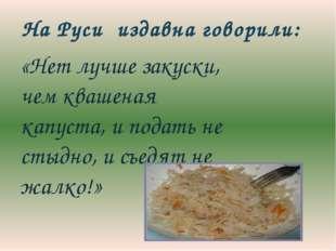 «Нет лучше закуски, чем квашеная капуста, и подать не стыдно, и съедят не жа