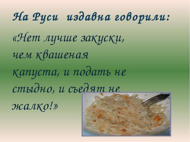 «Нет лучше закуски, чем квашеная капуста, и подать не стыдно, и съедят не жа...