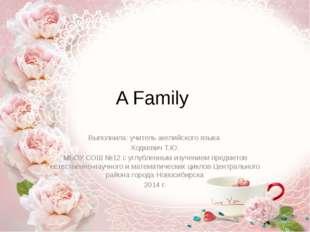 A Family Выполнила: учитель английского языка Ходкевич Т.Ю. МБОУ СОШ №12 с уг