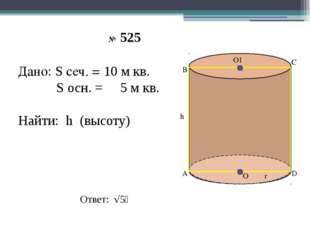 О1 О А В С D h r № 525 Дано: S сеч. = 10 м кв. S осн. = 5 м кв. Найти: h (вы