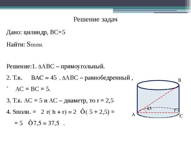 Решение задач Дано: цилиндр, ВС=5 Найти: Sполн. Решение:1. ∆АВС – прямоугольн...