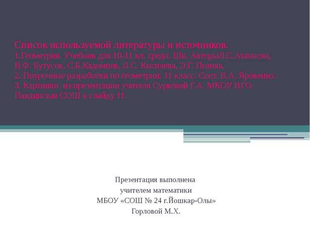Список используемой литературы и источников. 1.Геометрия. Учебник для 10-11...