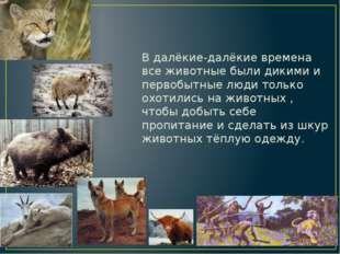 В далёкие-далёкие времена все животные были дикими и первобытные люди только