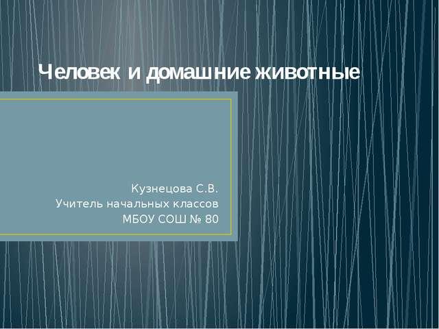 Человек и домашние животные Кузнецова С.В. Учитель начальных классов МБОУ СОШ...