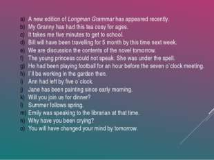 A new edition of Longman Grammar has appeared recently. My Granny has had thi