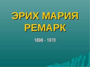 ЭРИХ МАРИЯ РЕМАРК 1898 - 1970