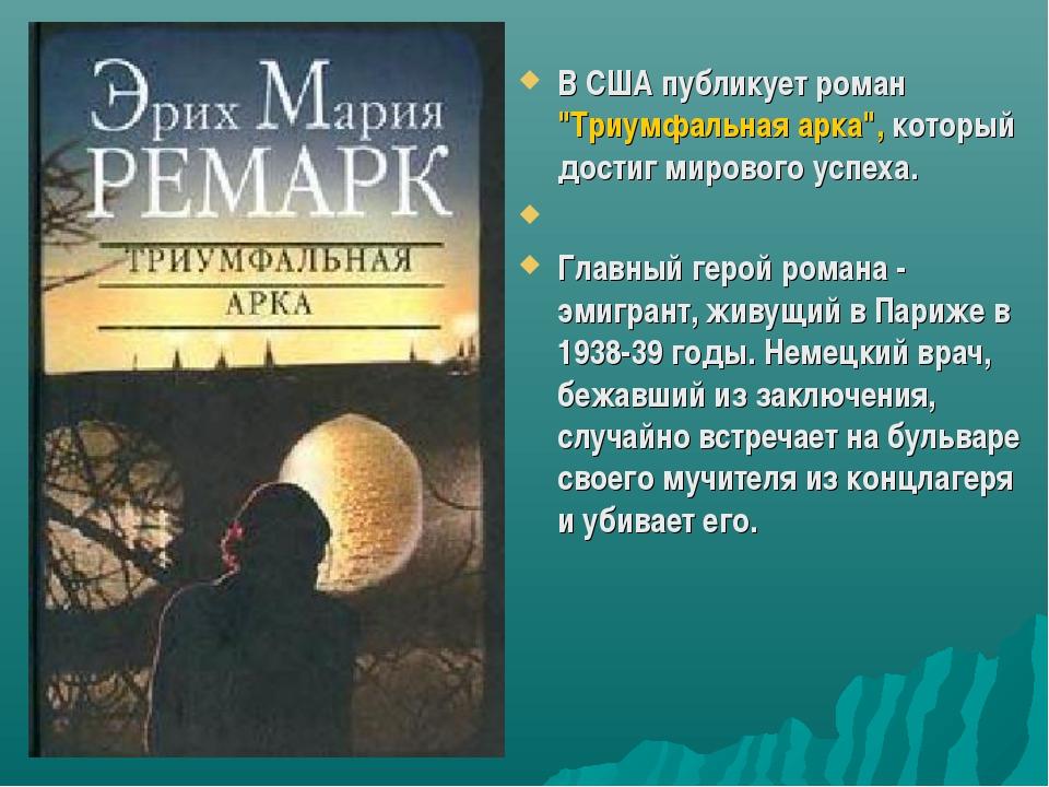 """В США публикует роман """"Триумфальная арка"""", который достиг мирового успеха. Гл..."""