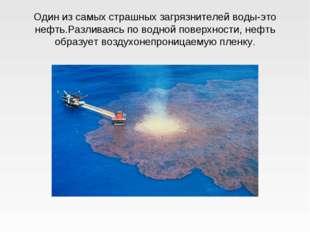 Один из самых страшных загрязнителей воды-это нефть.Разливаясь по водной пове