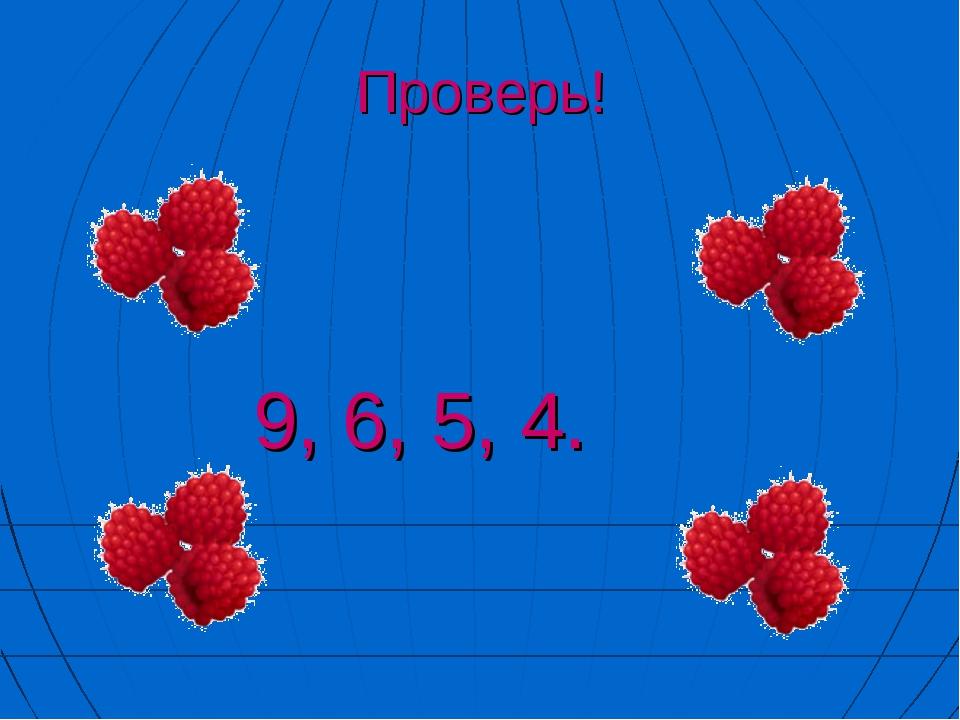 Проверь! 9, 6, 5, 4.