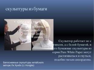 скульптуры из бумаги Скульптор работает не с гипсом, а с белой бумагой, и его