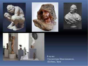 В музее. Скульптуры Микеланджело, Шубина, Эрзя В музее. Скульптуры Микеландже