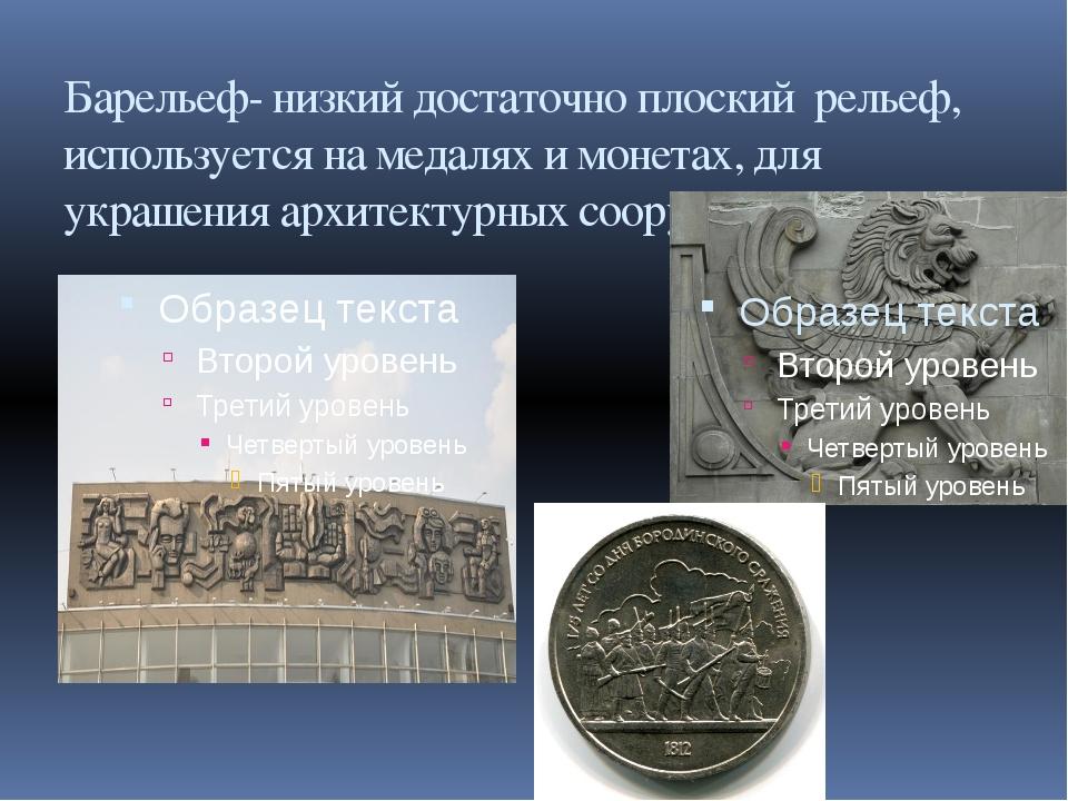 Барельеф- низкий достаточно плоский рельеф, используется на медалях и монетах...
