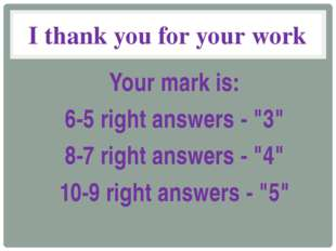 "I thank you for your work Your mark is: 6-5 right answers - ""3"" 8-7 right ans"