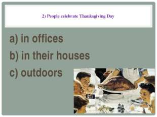 2) People celebrate Thanksgiving Day a) in offices b) in their houses c) out
